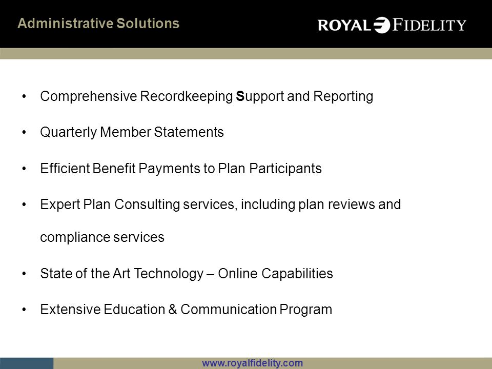 www.royalfidelity.com Administrative Solutions Comprehensive Recordkeeping Support and Reporting Quarterly Member Statements Efficient Benefit Payment