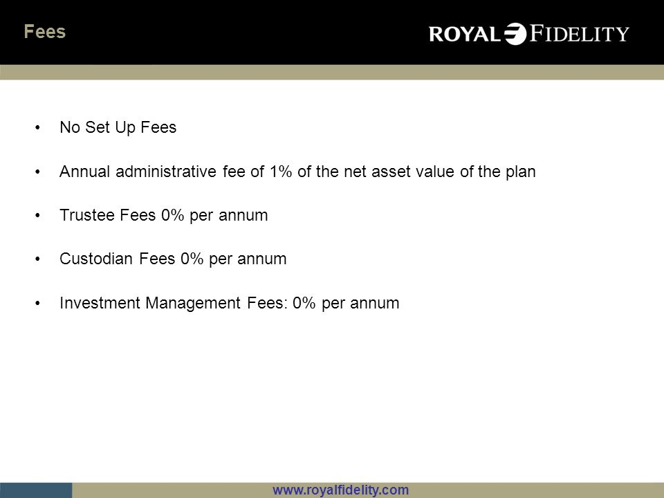 www.royalfidelity.com Fees No Set Up Fees Annual administrative fee of 1% of the net asset value of the plan Trustee Fees 0% per annum Custodian Fees