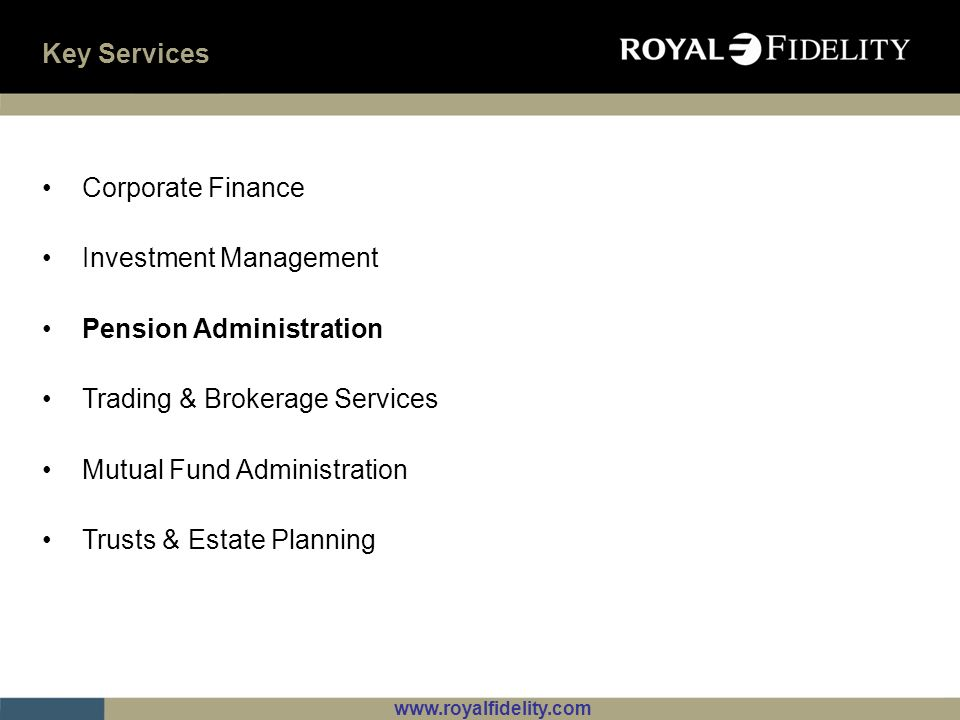 www.royalfidelity.com Key Services Corporate Finance Investment Management Pension Administration Trading & Brokerage Services Mutual Fund Administrat