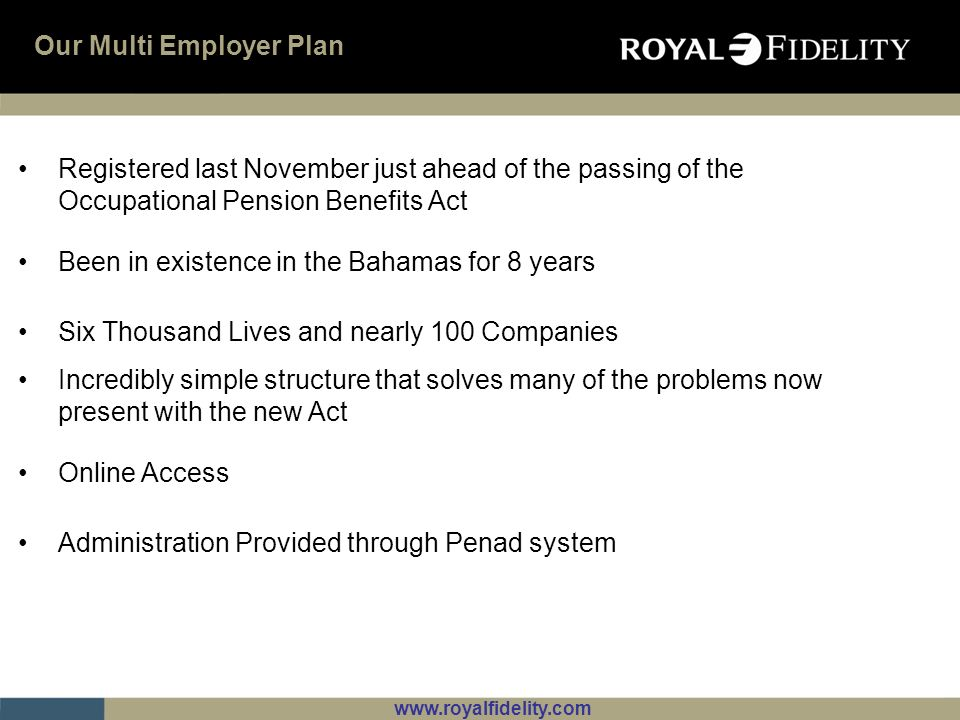www.royalfidelity.com ROYAL FIDELITY MULTI EMPLOYER PENSION PLAN Company A Company B Company C Company Z Individuals One set of rules Unless participation agreement has a different set of rules Participation Agreements allow for different rules for each participant Varying contributions Varying vesting periods One Plan so ones set of fees One registration One Audit How the Plan Works