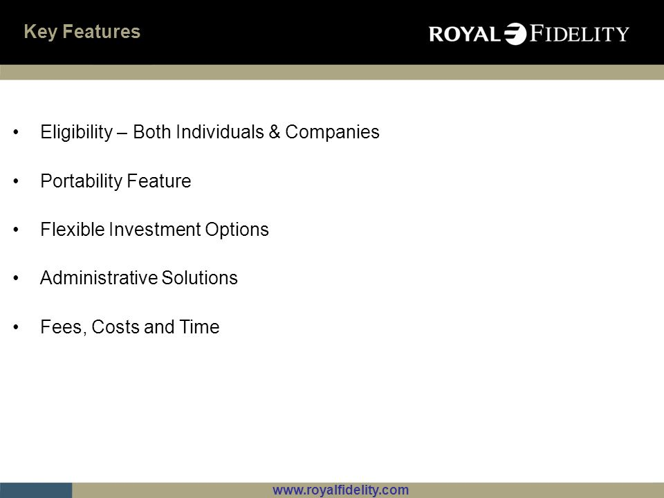 www.royalfidelity.com Key Features Eligibility – Both Individuals & Companies Portability Feature Flexible Investment Options Administrative Solutions