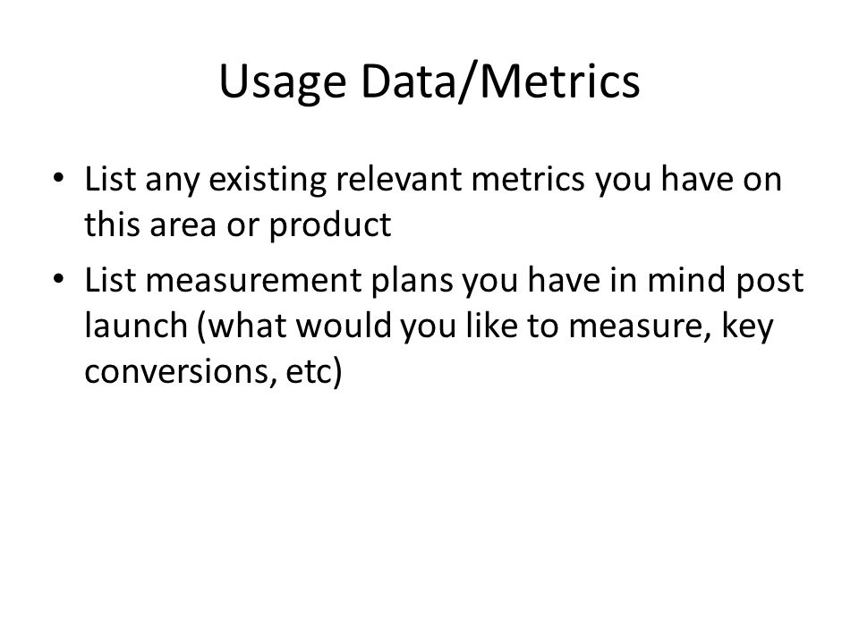 Usage Data/Metrics List any existing relevant metrics you have on this area or product List measurement plans you have in mind post launch (what would you like to measure, key conversions, etc)