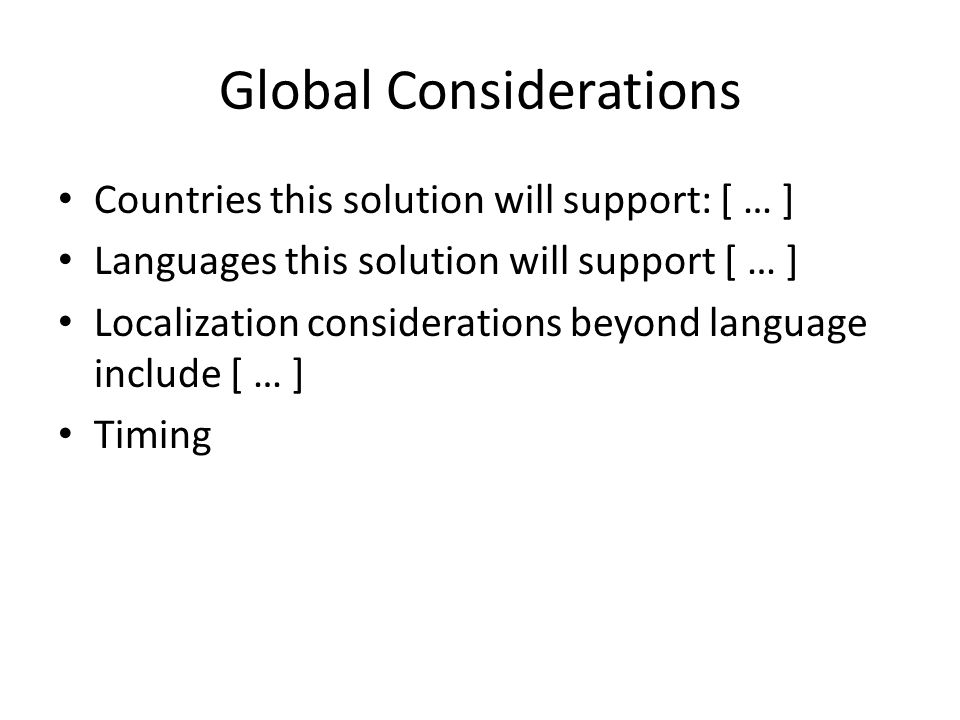 Global Considerations Countries this solution will support: [ … ] Languages this solution will support [ … ] Localization considerations beyond language include [ … ] Timing