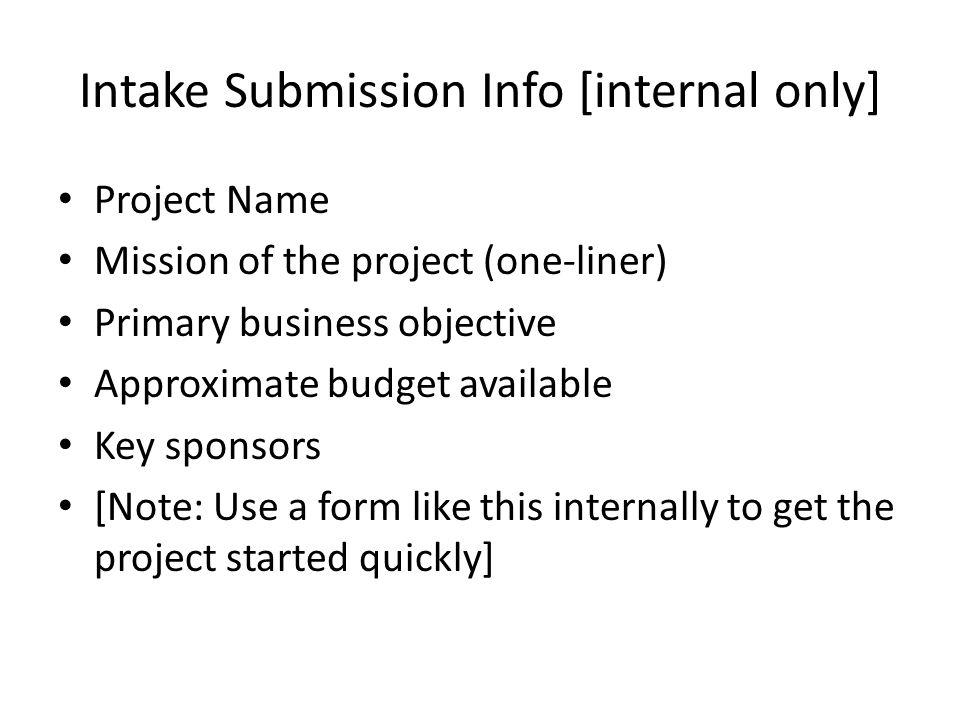 Intake Submission Info [internal only] Project Name Mission of the project (one-liner) Primary business objective Approximate budget available Key sponsors [Note: Use a form like this internally to get the project started quickly]