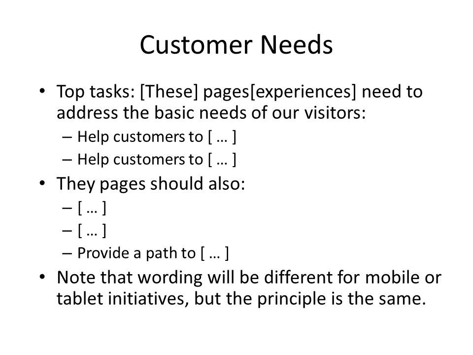 Customer Needs Top tasks: [These] pages[experiences] need to address the basic needs of our visitors: – Help customers to [ … ] They pages should also: – [ … ] – Provide a path to [ … ] Note that wording will be different for mobile or tablet initiatives, but the principle is the same.