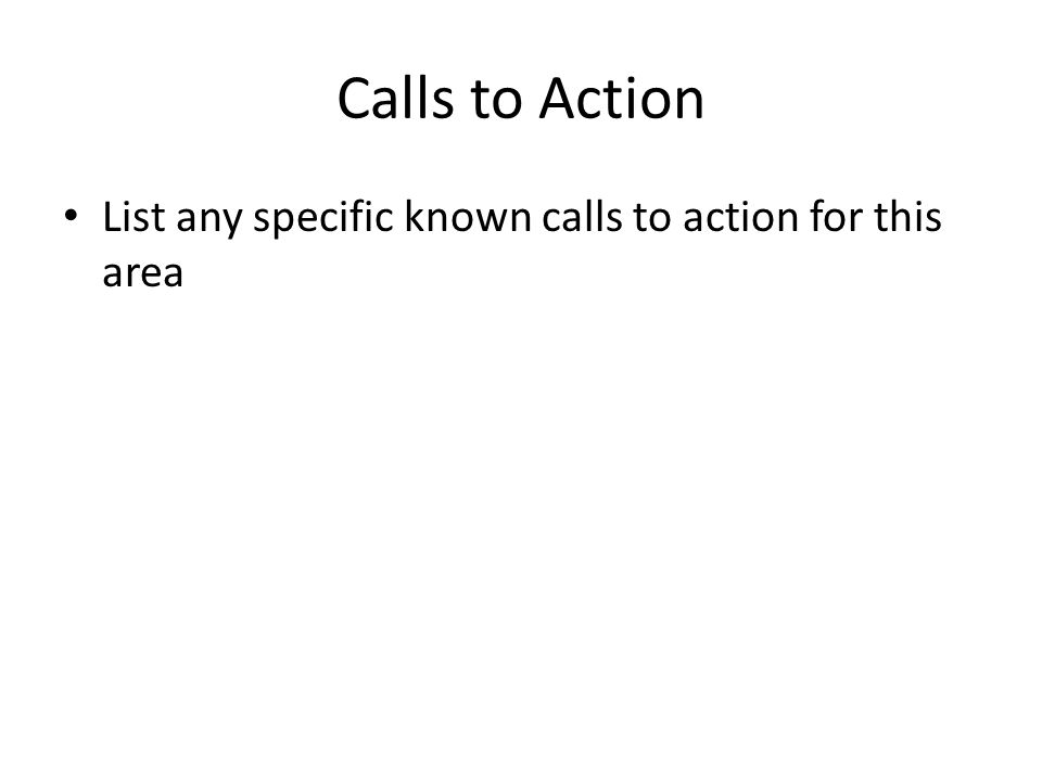 Calls to Action List any specific known calls to action for this area