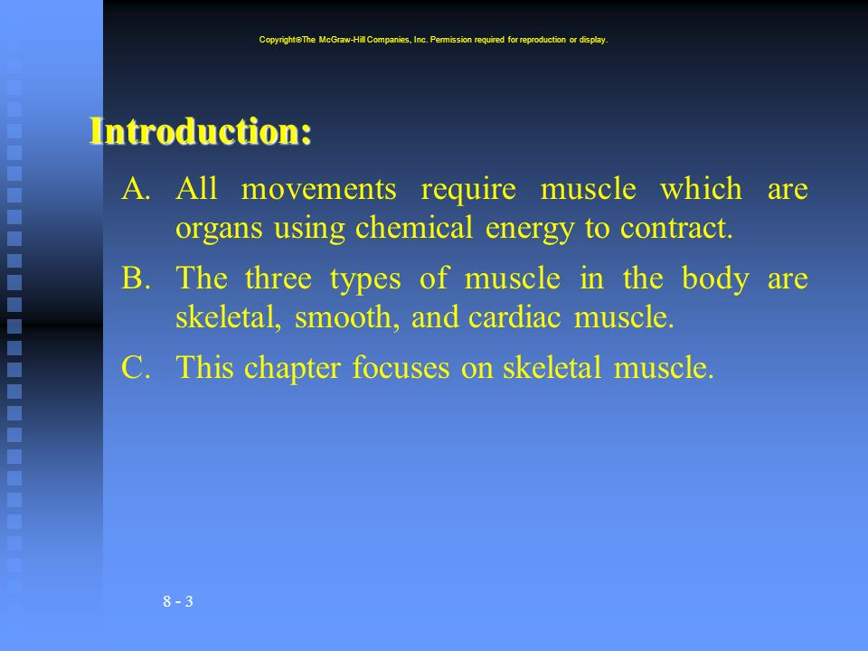 8 - 3 Introduction: A.All movements require muscle which are organs using chemical energy to contract. B.The three types of muscle in the body are ske