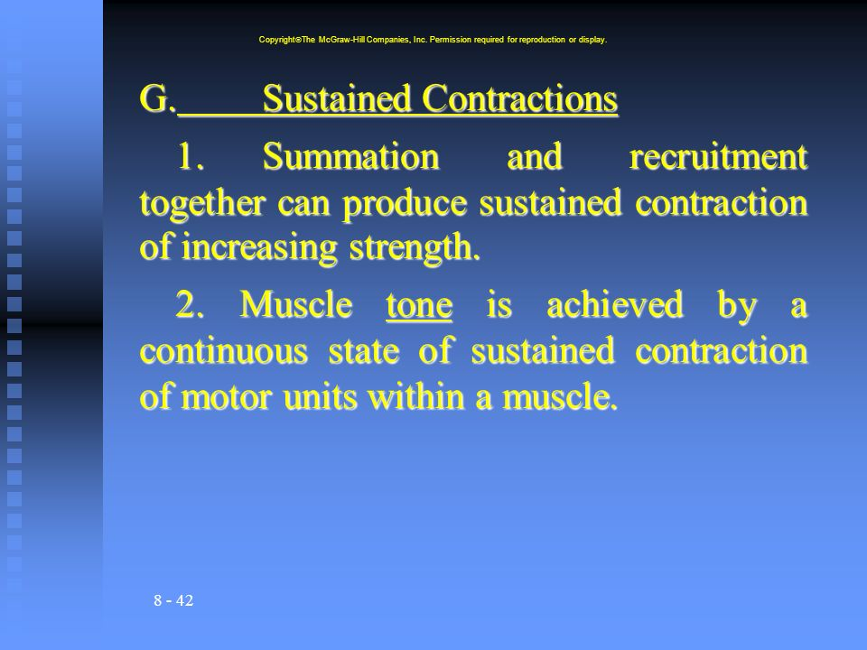 8 - 42 G.Sustained Contractions 1.Summation and recruitment together can produce sustained contraction of increasing strength. 2. Muscle tone is achie