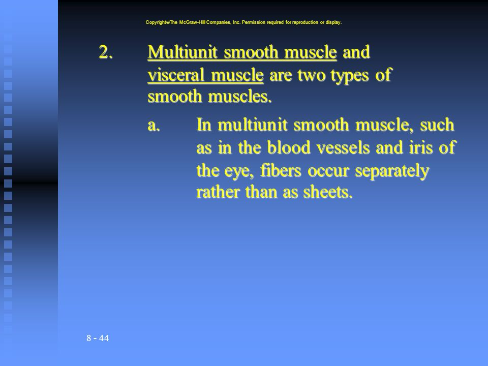 8 - 44 2.Multiunit smooth muscle and visceral muscle are two types of smooth muscles.