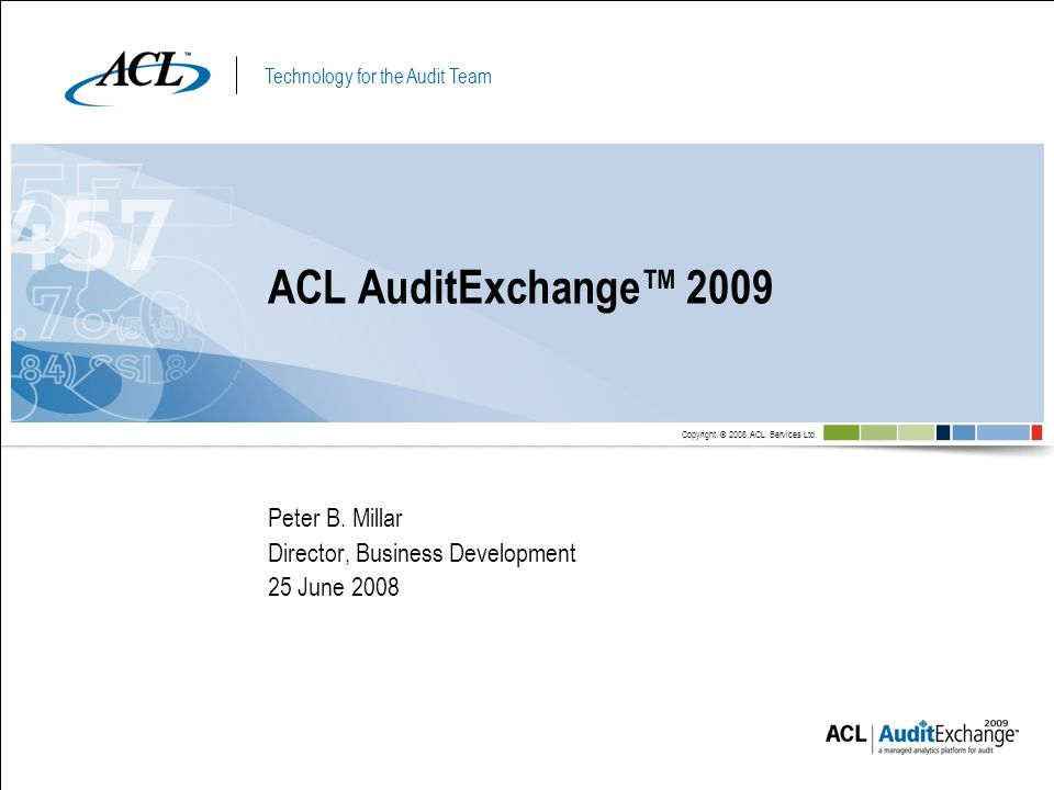 Technology for the Audit Team Copyright © 2008 ACL Services Ltd. Peter B. Millar Director, Business Development 25 June 2008 ACL AuditExchange 2009