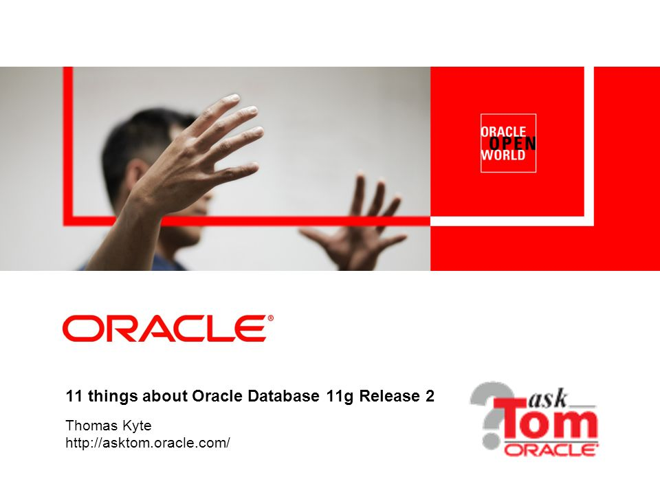11 things about Oracle Database 11g Release 2 Thomas Kyte http://asktom.oracle.com/