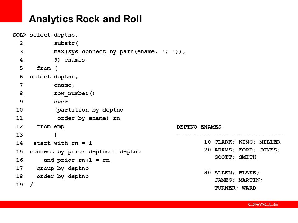 Analytics Rock and Roll SQL> select deptno, 2 substr( 3 max(sys_connect_by_path(ename, '; ')), 4 3) enames 5 from ( 6 select deptno, 7 ename, 8 row_nu