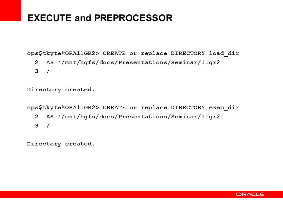 EXECUTE and PREPROCESSOR ops$tkyte%ORA11GR2> CREATE or replace DIRECTORY load_dir 2 AS '/mnt/hgfs/docs/Presentations/Seminar/11gr2' 3 / Directory crea