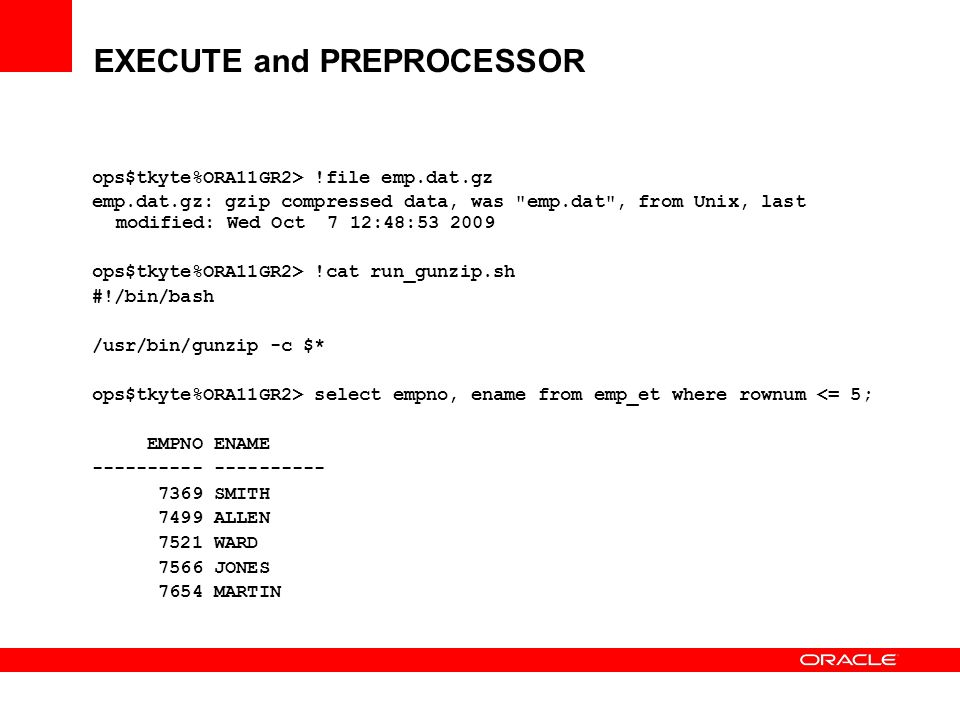 EXECUTE and PREPROCESSOR ops$tkyte%ORA11GR2> !file emp.dat.gz emp.dat.gz: gzip compressed data, was