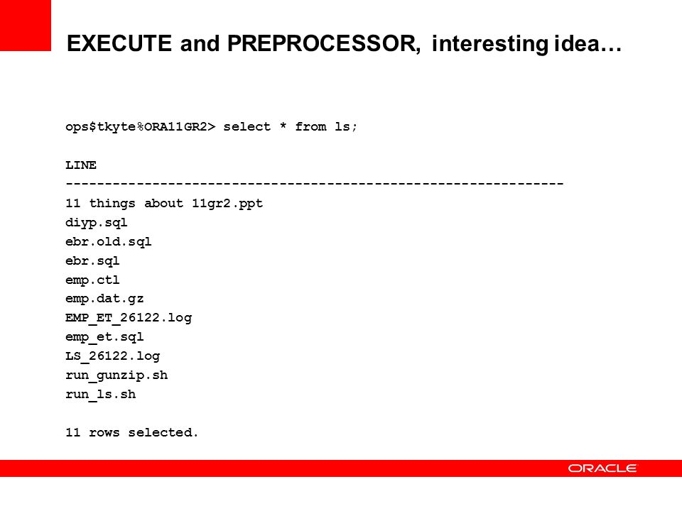 EXECUTE and PREPROCESSOR, interesting idea… ops$tkyte%ORA11GR2> select * from ls; LINE ---------------------------------------------------------------