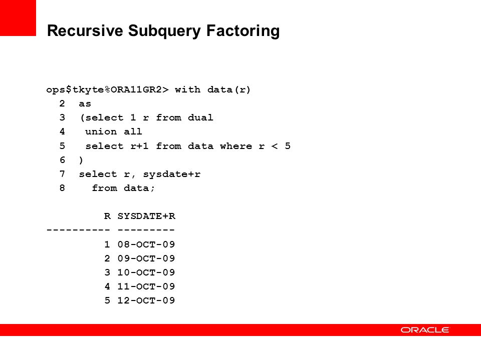 Recursive Subquery Factoring ops$tkyte%ORA11GR2> with data(r) 2 as 3 (select 1 r from dual 4 union all 5 select r+1 from data where r < 5 6 ) 7 select