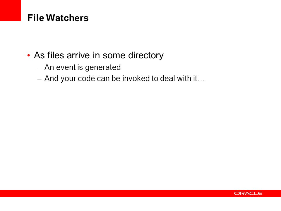 File Watchers As files arrive in some directory – An event is generated – And your code can be invoked to deal with it…