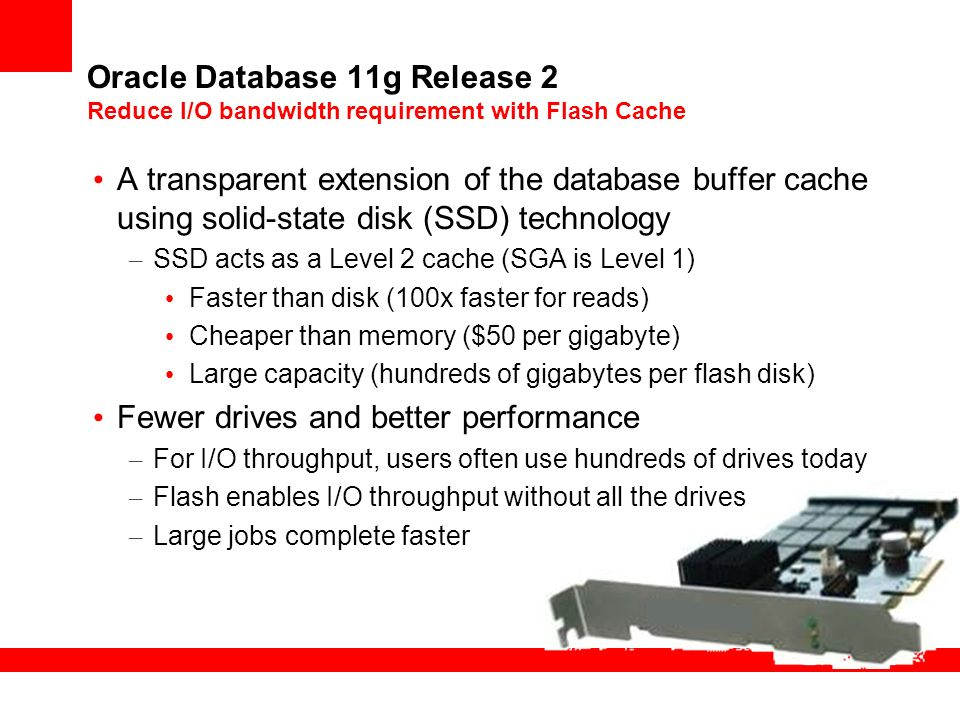 Oracle Database 11g Release 2 Reduce I/O bandwidth requirement with Flash Cache A transparent extension of the database buffer cache using solid-state