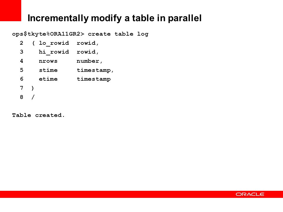Incrementally modify a table in parallel ops$tkyte%ORA11GR2> create table log 2 ( lo_rowid rowid, 3 hi_rowid rowid, 4 nrows number, 5 stime timestamp,