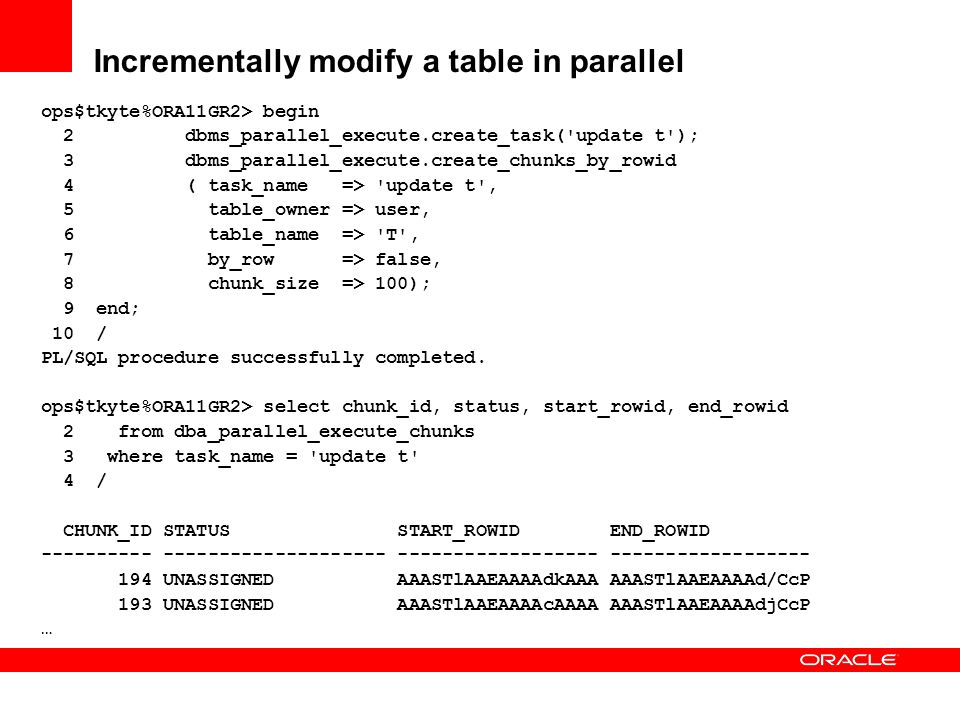 Incrementally modify a table in parallel ops$tkyte%ORA11GR2> begin 2 dbms_parallel_execute.create_task('update t'); 3 dbms_parallel_execute.create_chu