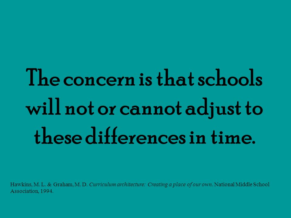 The concern is that schools will not or cannot adjust to these differences in time. Hawkins, M. L. & Graham, M. D. Curriculum architecture: Creating a