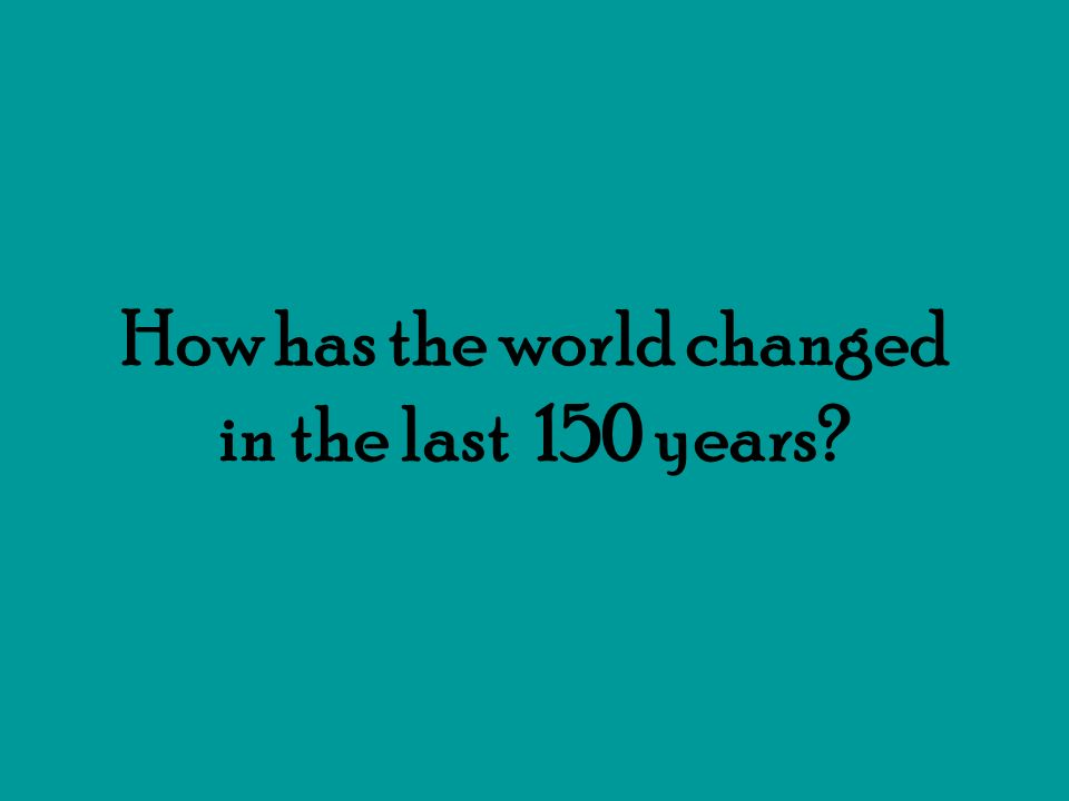 How has the world changed in the last 150 years?
