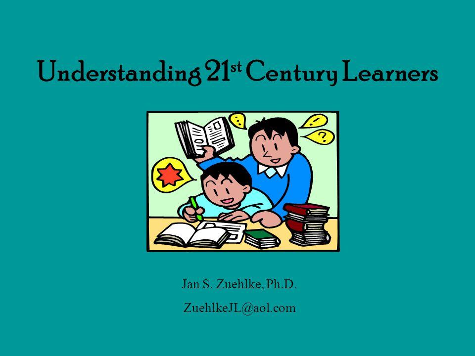 Understanding 21 st Century Learners Jan S. Zuehlke, Ph.D. ZuehlkeJL@aol.com