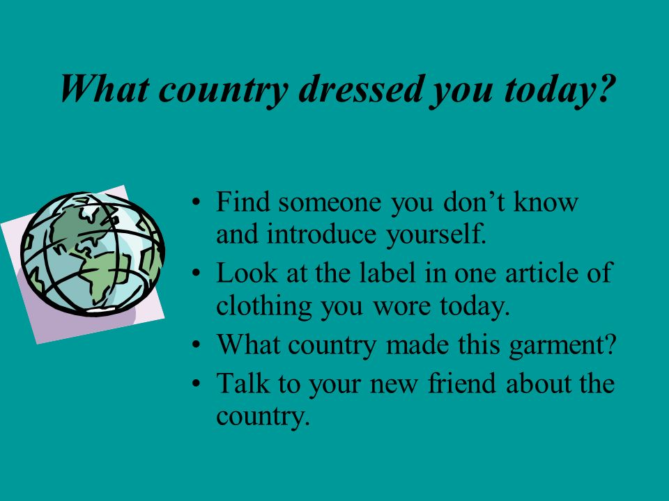 What country dressed you today? Find someone you dont know and introduce yourself. Look at the label in one article of clothing you wore today. What c