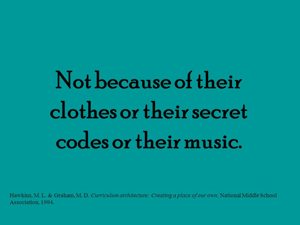 Not because of their clothes or their secret codes or their music. Hawkins, M. L. & Graham, M. D. Curriculum architecture: Creating a place of our own