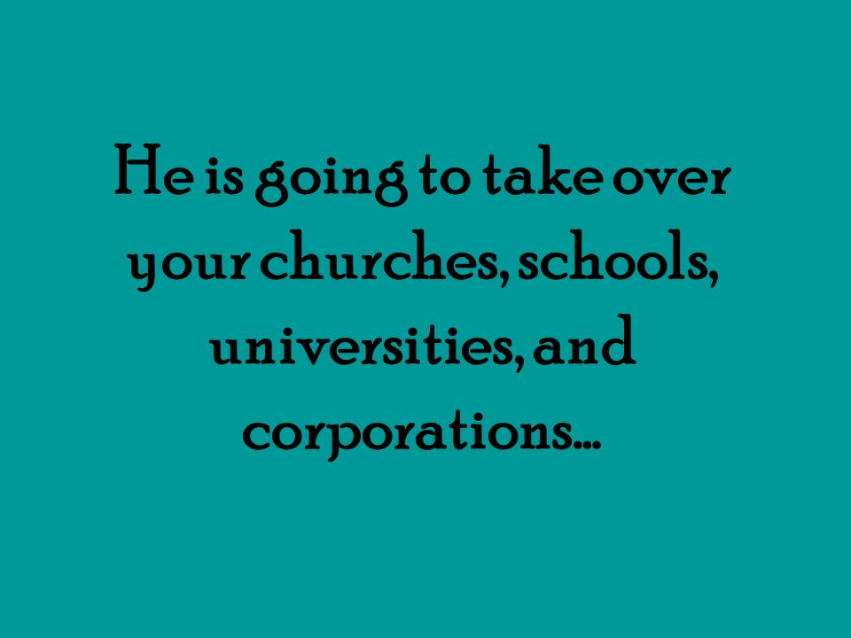 He is going to take over your churches, schools, universities, and corporations…