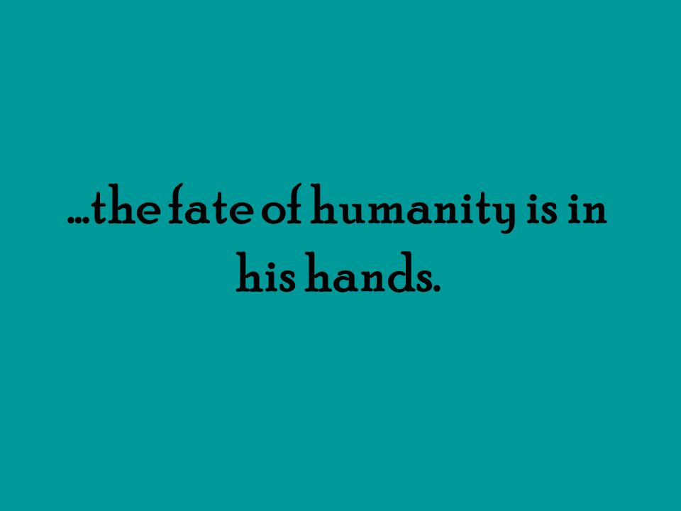 …the fate of humanity is in his hands.