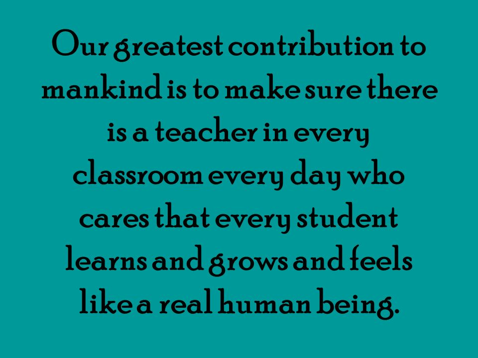 Our greatest contribution to mankind is to make sure there is a teacher in every classroom every day who cares that every student learns and grows and