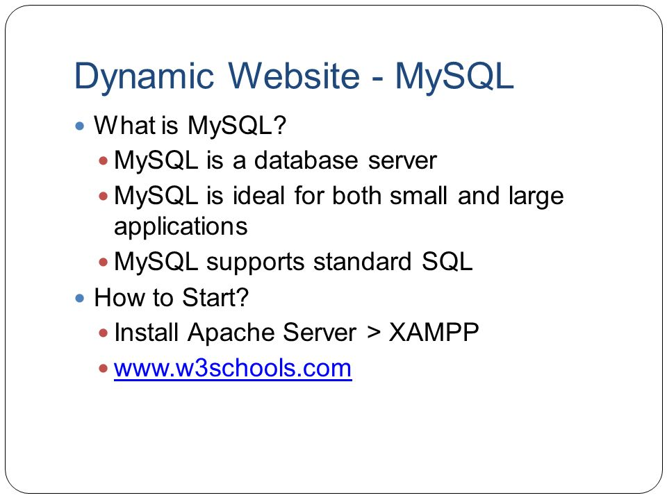 Dynamic Website - MySQL What is MySQL? MySQL is a database server MySQL is ideal for both small and large applications MySQL supports standard SQL How