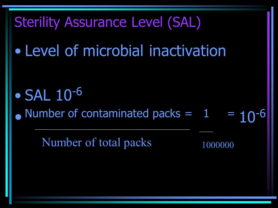 Sterility Assurance Level (SAL) Level of microbial inactivation SAL 10 -6 Number of contaminated packs = 1 = 10 -6 Number of total packs 1000000