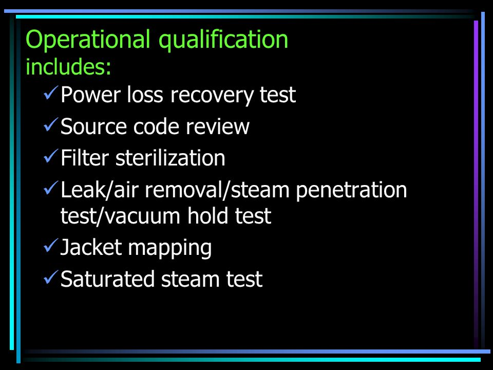 Operational qualification includes: Power loss recovery test Source code review Filter sterilization Leak/air removal/steam penetration test/vacuum ho