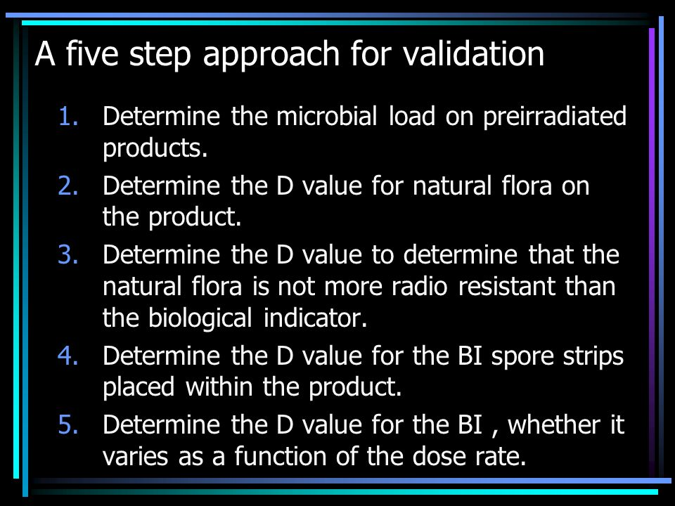 A five step approach for validation 1.Determine the microbial load on preirradiated products. 2.Determine the D value for natural flora on the product