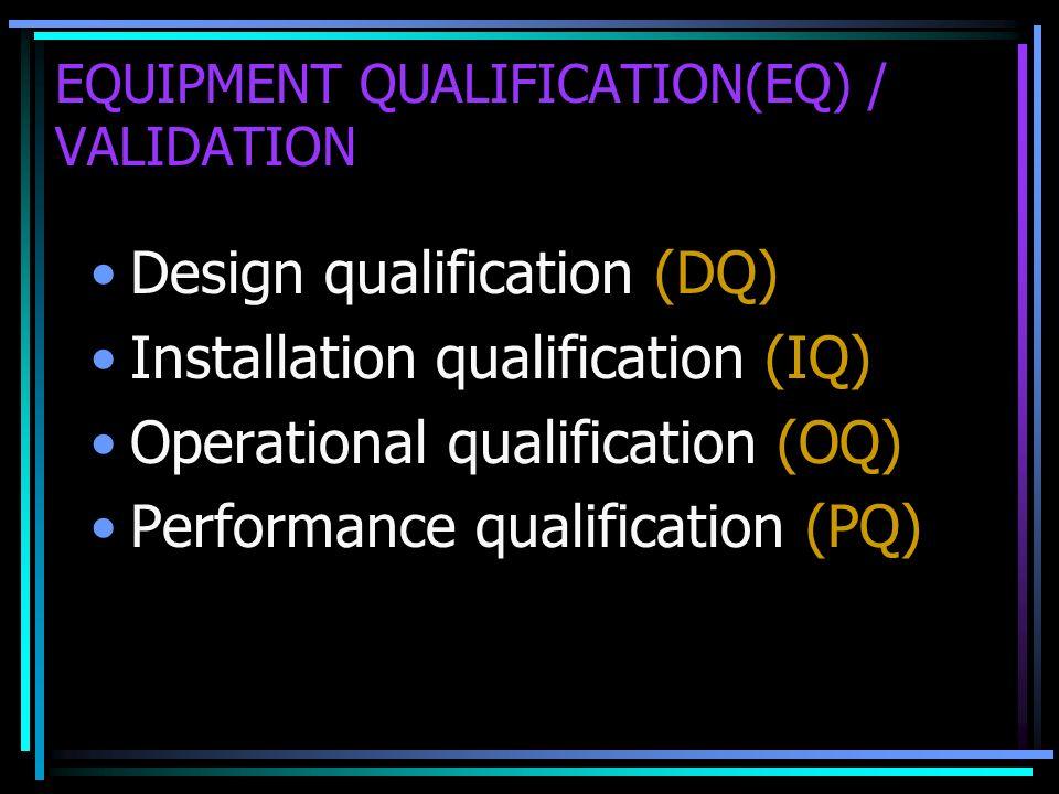 EQUIPMENT QUALIFICATION(EQ) / VALIDATION Design qualification (DQ) Installation qualification (IQ) Operational qualification (OQ) Performance qualific