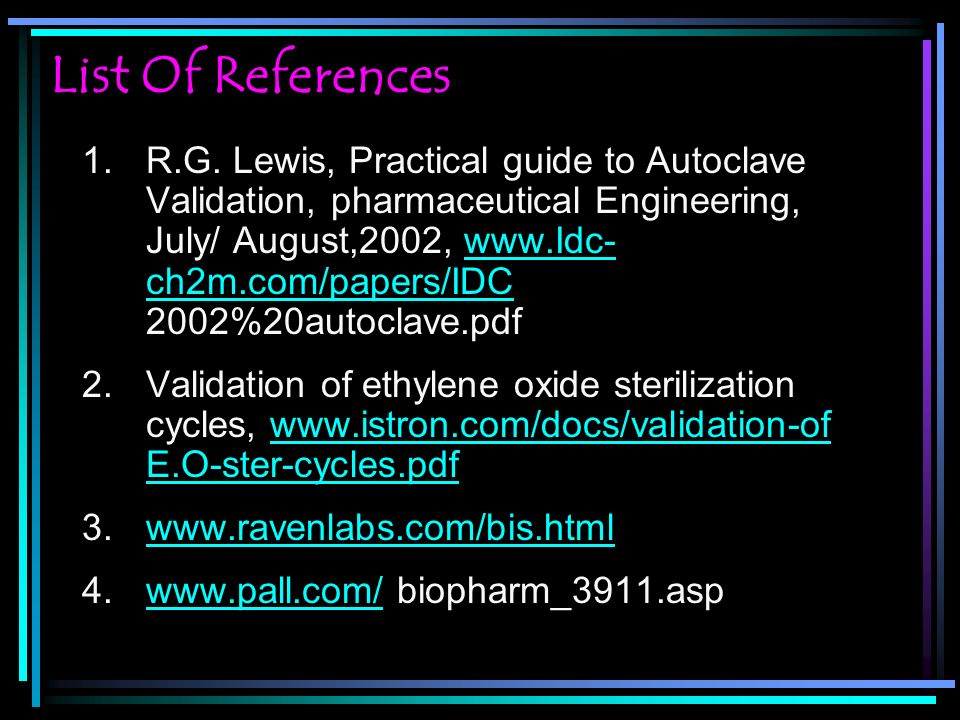 List Of References 1.R.G. Lewis, Practical guide to Autoclave Validation, pharmaceutical Engineering, July/ August,2002, www.Idc- ch2m.com/papers/IDC