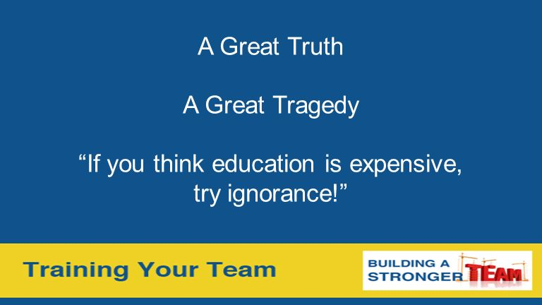 A Great Truth A Great Tragedy If you think education is expensive, try ignorance!