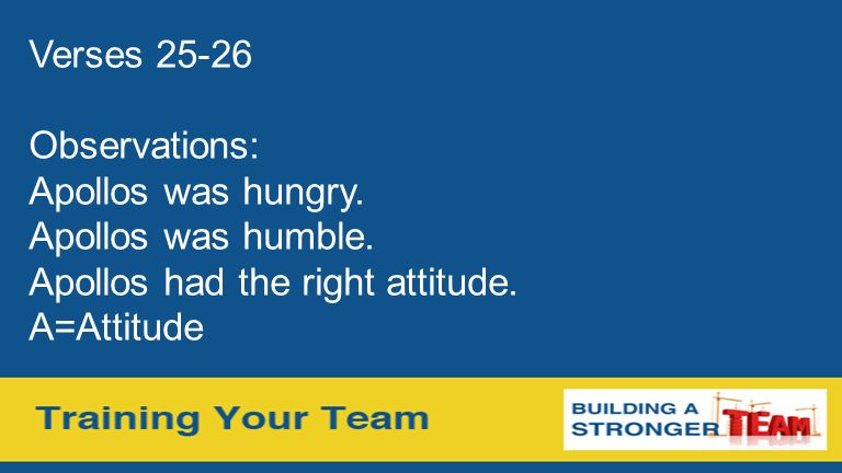 Verses 25-26 Observations: Apollos was hungry. Apollos was humble. Apollos had the right attitude. A=Attitude