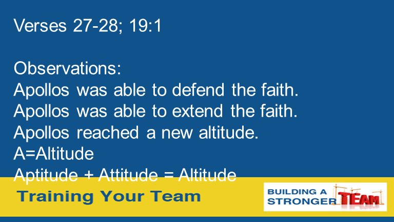 Verses 27-28; 19:1 Observations: Apollos was able to defend the faith. Apollos was able to extend the faith. Apollos reached a new altitude. A=Altitud