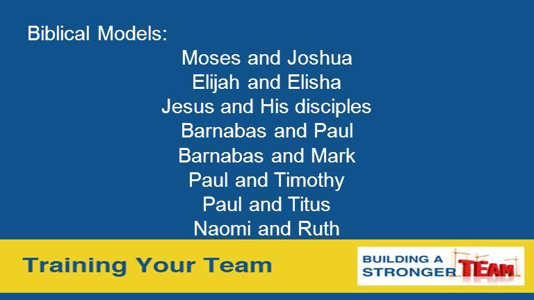 Biblical Models: Moses and Joshua Elijah and Elisha Jesus and His disciples Barnabas and Paul Barnabas and Mark Paul and Timothy Paul and Titus Naomi
