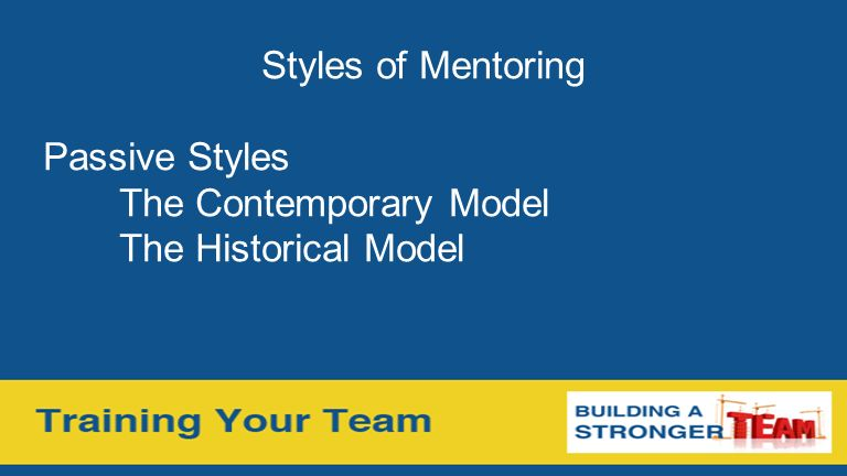 Styles of Mentoring Passive Styles The Contemporary Model The Historical Model