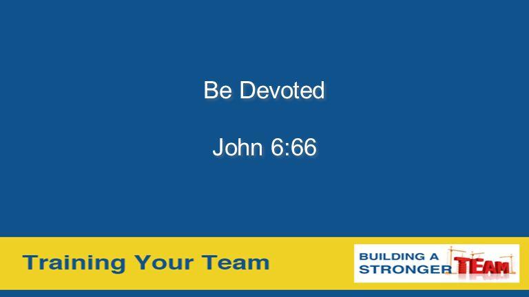 Be Devoted John 6:66 Be Devoted John 6:66