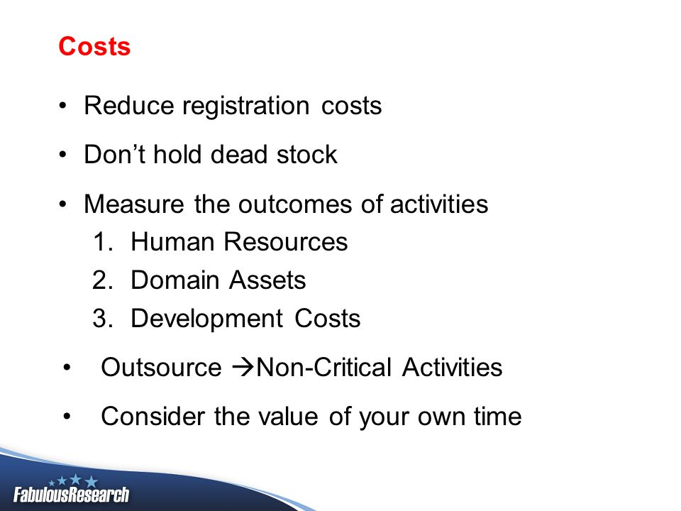 Costs Reduce registration costs Dont hold dead stock Measure the outcomes of activities 1.Human Resources 2.Domain Assets 3.Development Costs Outsourc