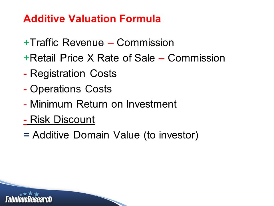 Additive Valuation Formula +Traffic Revenue – Commission +Retail Price X Rate of Sale – Commission - Registration Costs - Operations Costs - Minimum R
