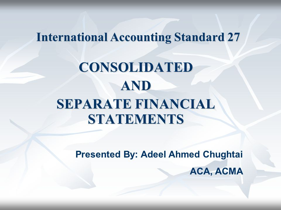 Scope This Standard shall be applied in the preparation and presentation of consolidated financial statements for a group of entities under the control of a parent.