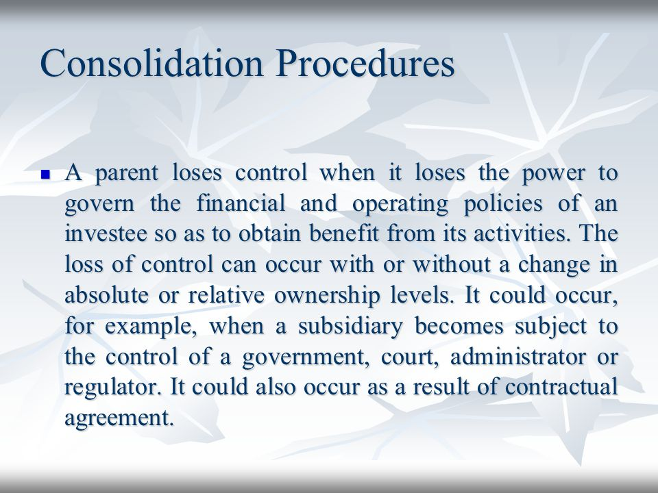 Consolidation Procedures A parent loses control when it loses the power to govern the financial and operating policies of an investee so as to obtain
