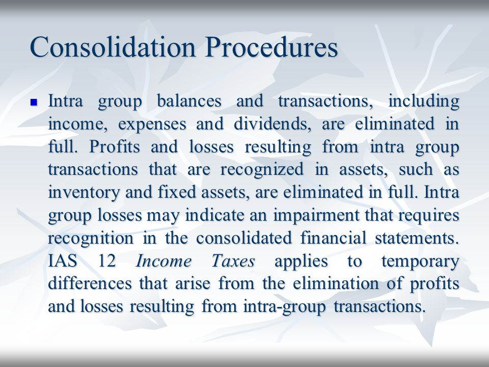 Consolidation Procedures Intra group balances and transactions, including income, expenses and dividends, are eliminated in full. Profits and losses r