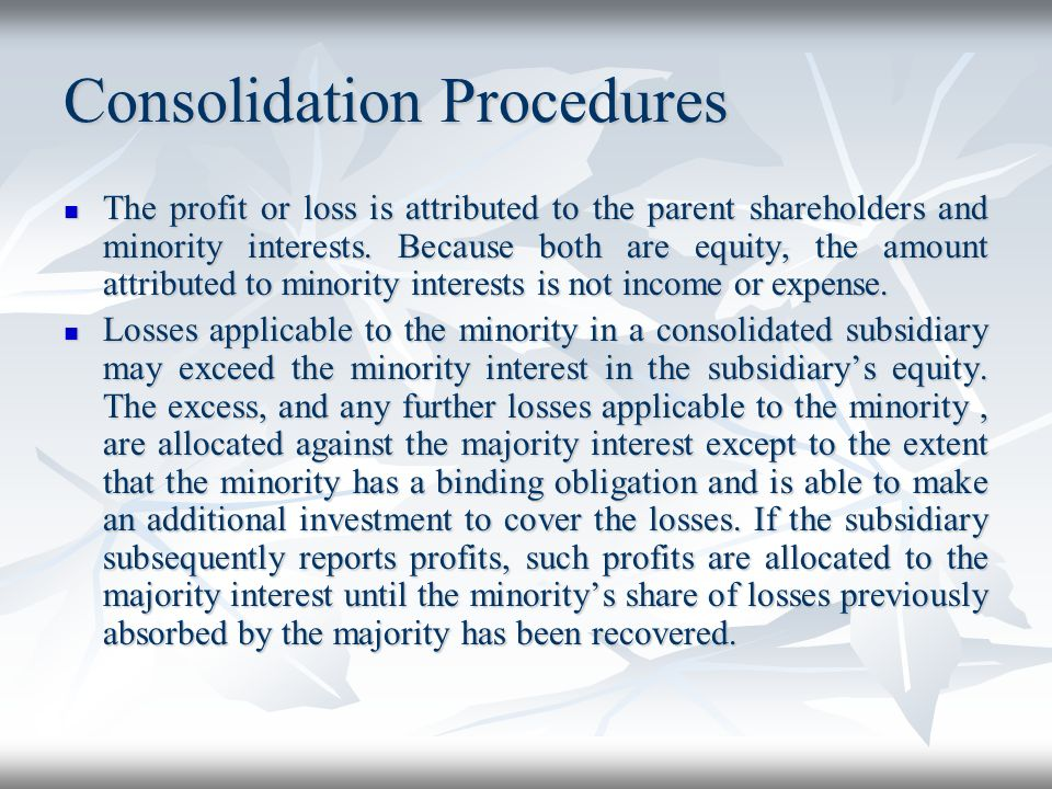 Consolidation Procedures The profit or loss is attributed to the parent shareholders and minority interests. Because both are equity, the amount attri